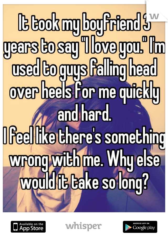 """It took my boyfriend 3 years to say """"I love you."""" I'm used to guys falling head over heels for me quickly and hard. I feel like there's something wrong with me. Why else would it take so long?"""