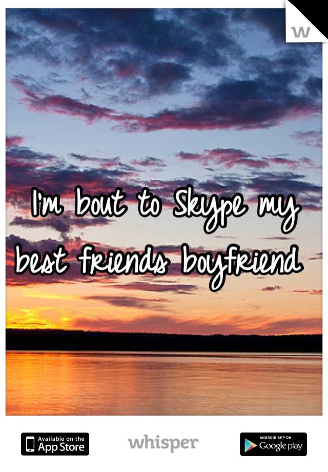 I'm bout to Skype my best friends boyfriend