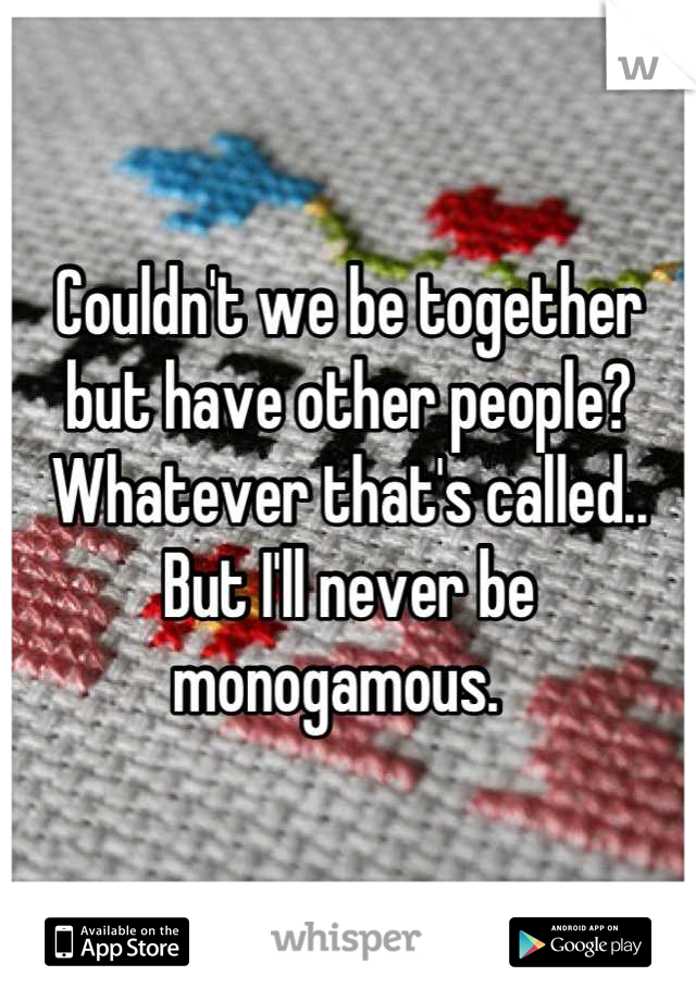 Couldn't we be together but have other people? Whatever that's called.. But I'll never be monogamous.