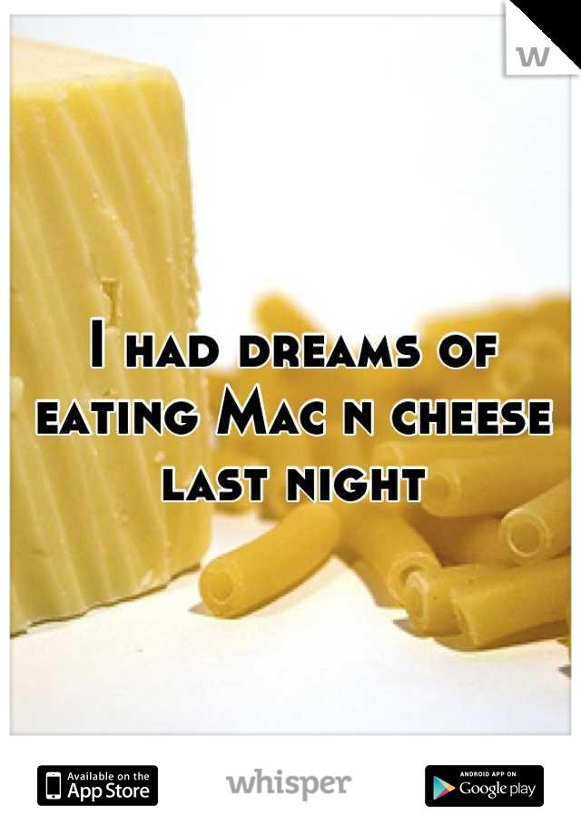 I had dreams of eating Mac n cheese last night