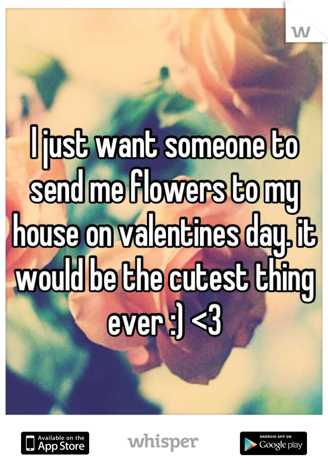 I just want someone to send me flowers to my house on valentines day. it would be the cutest thing ever :) <3