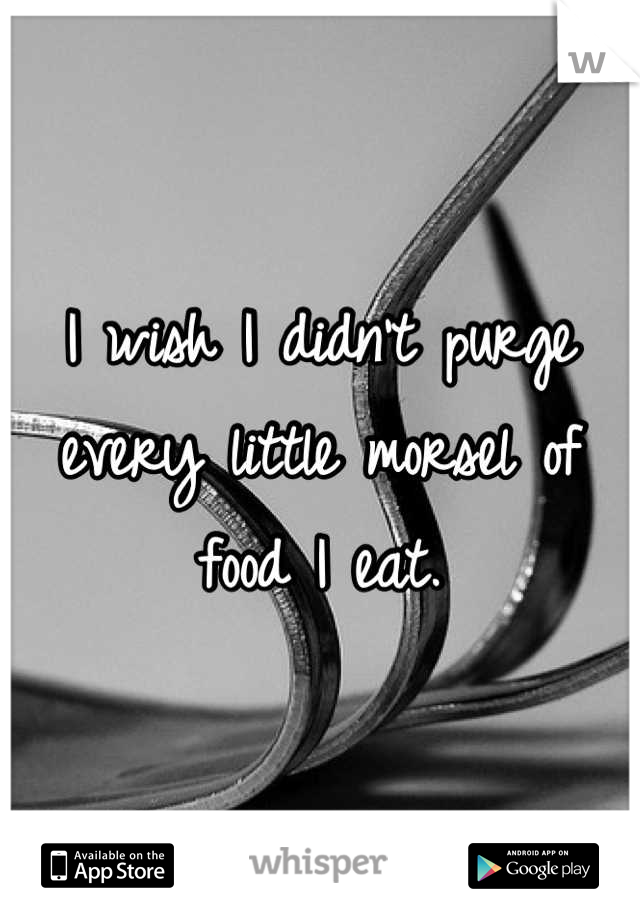 I wish I didn't purge every little morsel of food I eat.