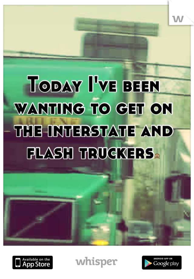 Today I've been wanting to get on the interstate and flash truckers🙈
