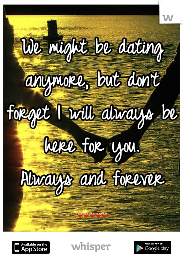 We might be dating anymore, but don't forget I will always be here for you.  Always and forever  ❤❤❤❤❤