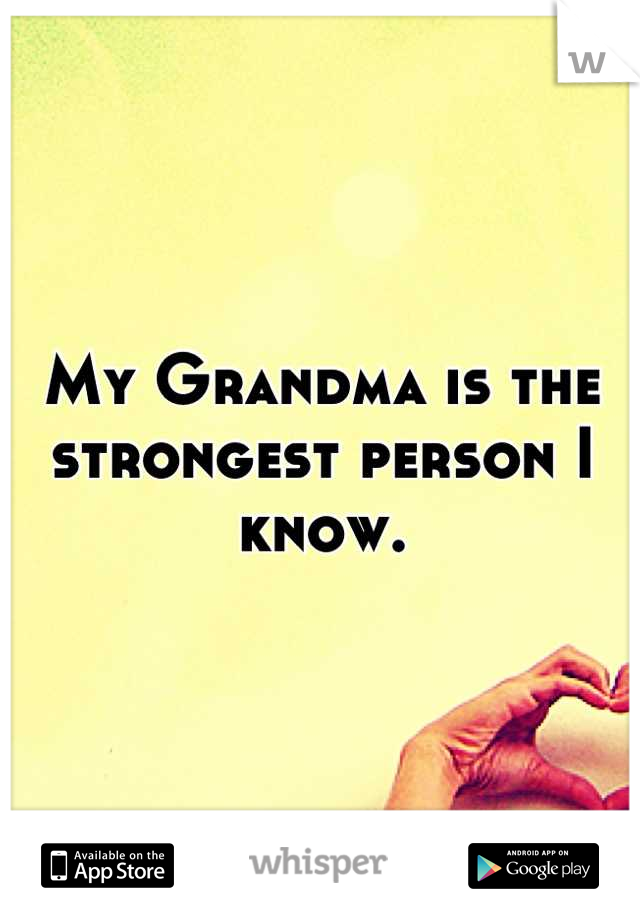 My Grandma is the strongest person I know.