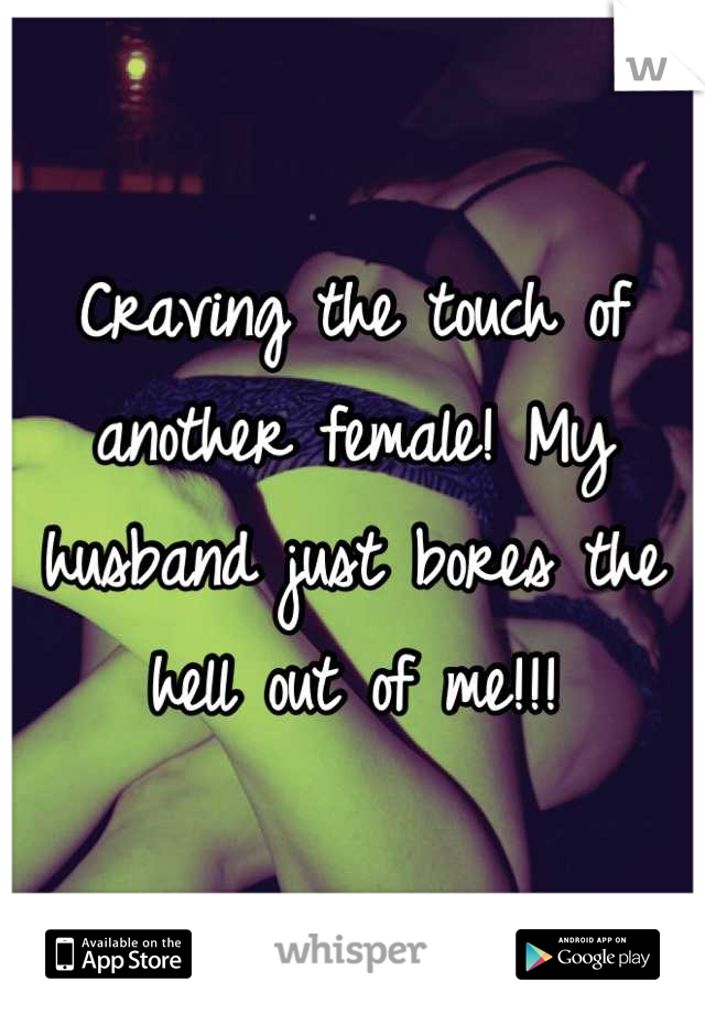 Craving the touch of another female! My husband just bores the hell out of me!!!