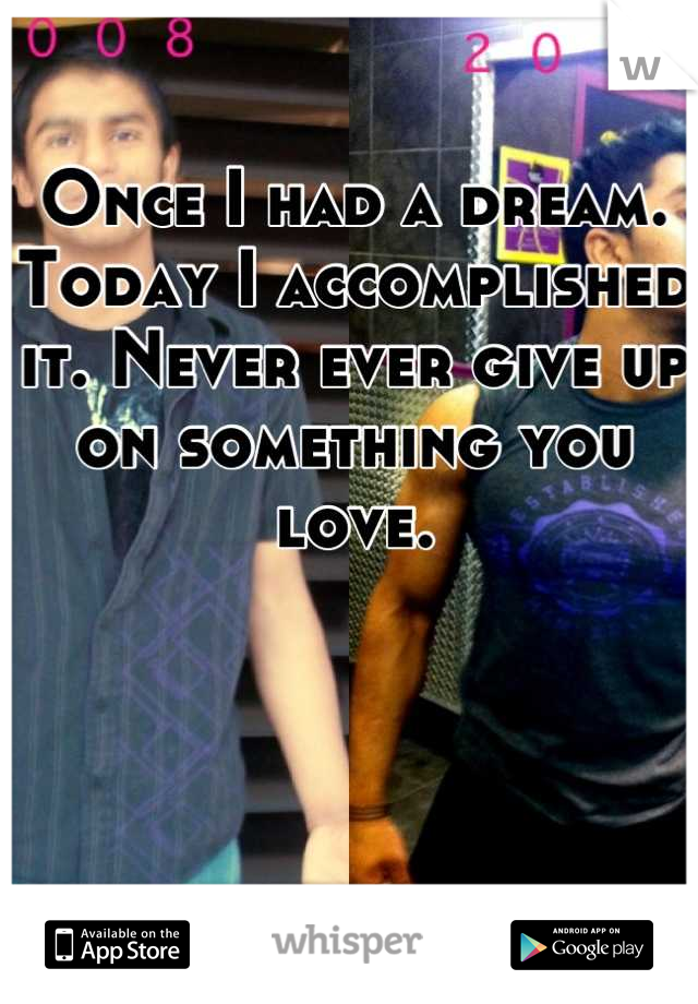Once I had a dream. Today I accomplished it. Never ever give up on something you love.
