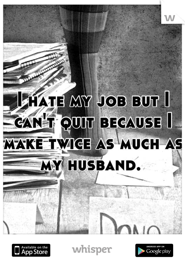 I hate my job but I can't quit because I make twice as much as my husband.