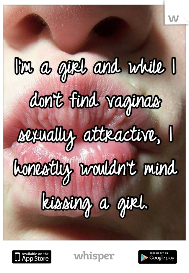 I'm a girl and while I don't find vaginas sexually attractive, I honestly wouldn't mind kissing a girl.