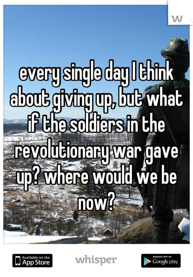 every single day I think about giving up, but what if the soldiers in the revolutionary war gave up? where would we be now?