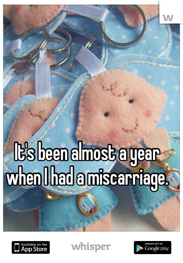 It's been almost a year when I had a miscarriage.