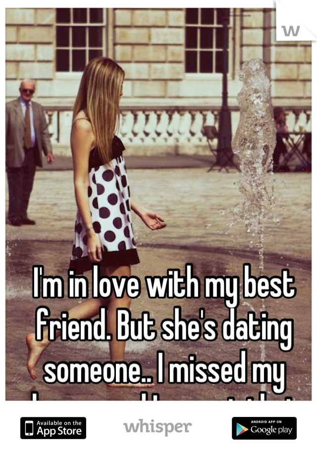 I'm in love with my best friend. But she's dating someone.. I missed my chance, and I regret that.