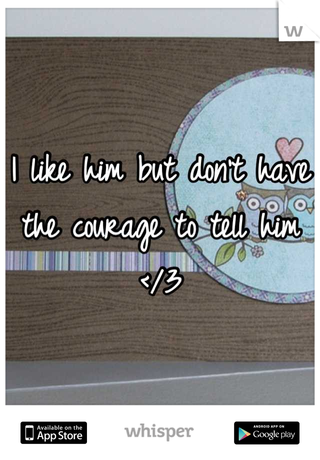 I like him but don't have the courage to tell him </3