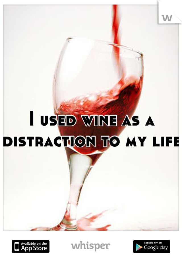 I used wine as a distraction to my life