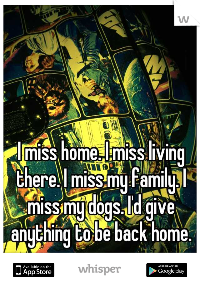 I miss home. I miss living there. I miss my family. I miss my dogs. I'd give anything to be back home.