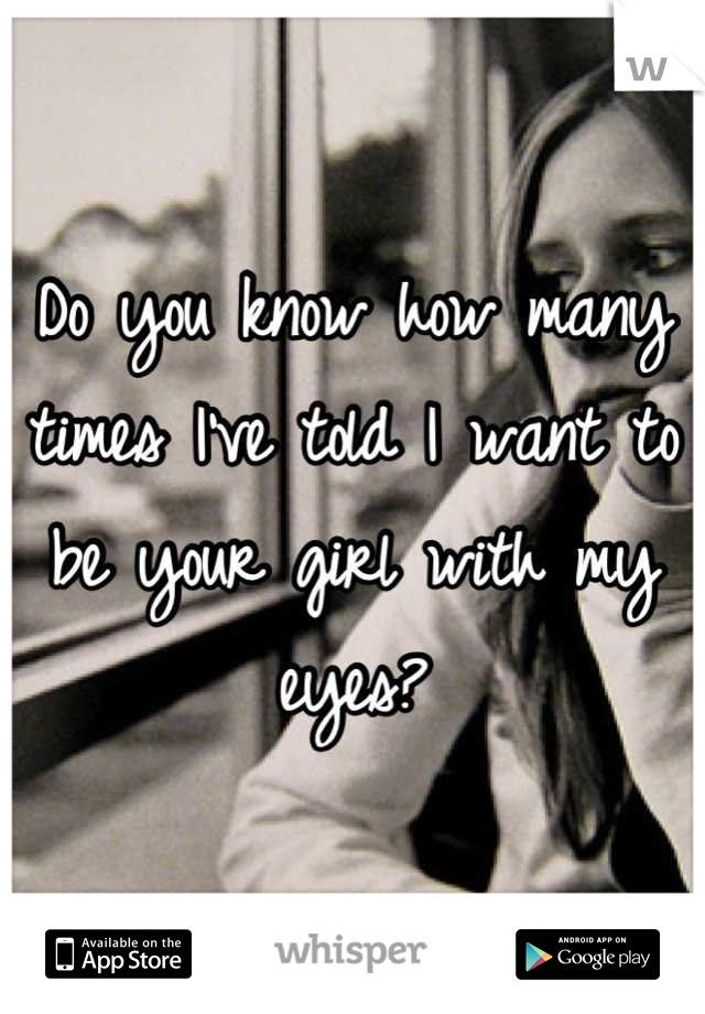 Do you know how many times I've told I want to be your girl with my eyes?
