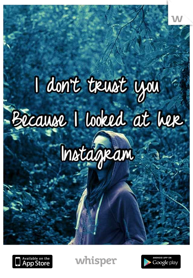 I don't trust you Because I looked at her Instagram