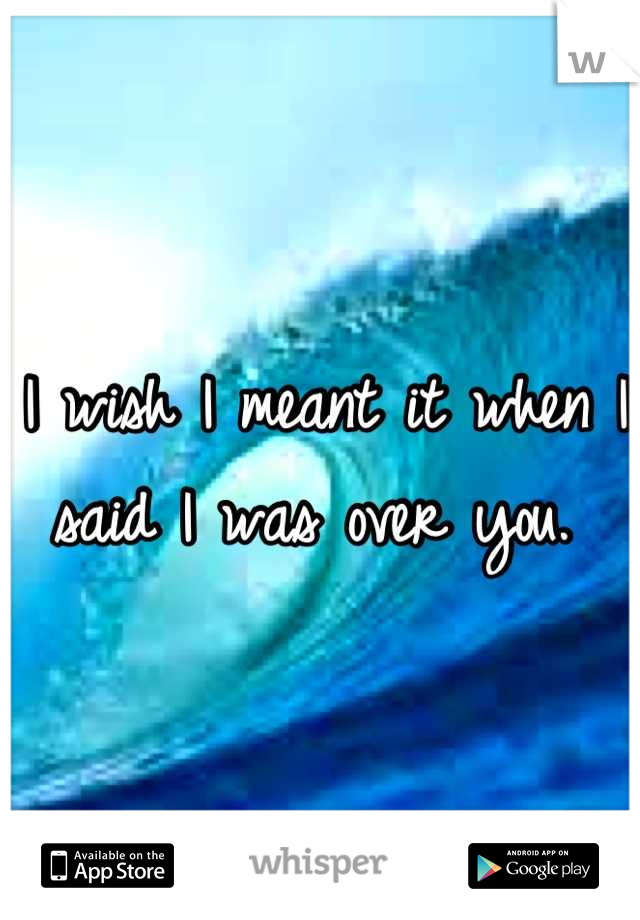 I wish I meant it when I said I was over you.