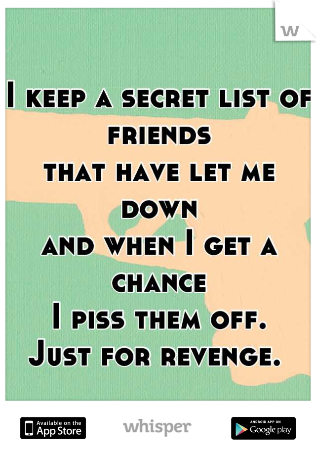 I keep a secret list of friends that have let me down and when I get a chance I piss them off. Just for revenge.