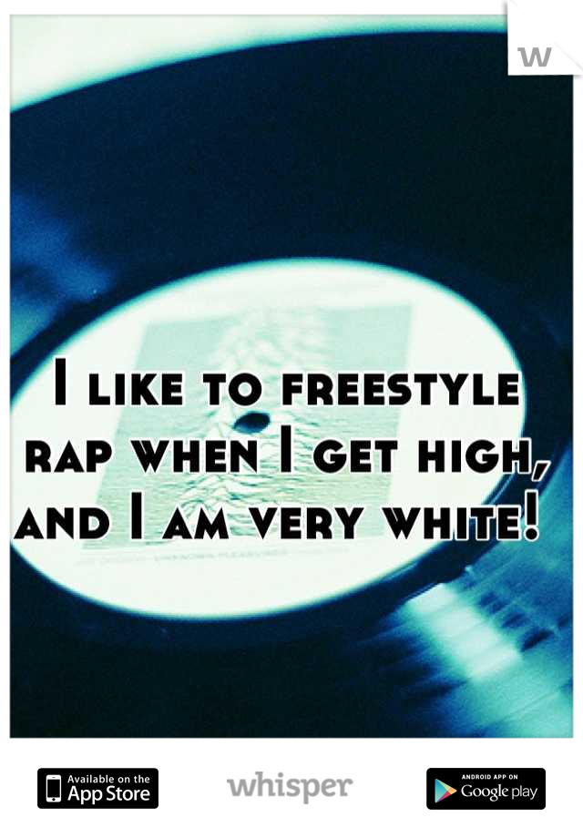 I like to freestyle rap when I get high, and I am very white!