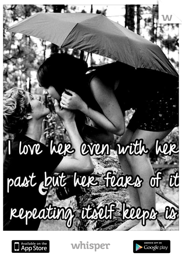 I love her even with her past but her fears of it repeating itself keeps is apart.