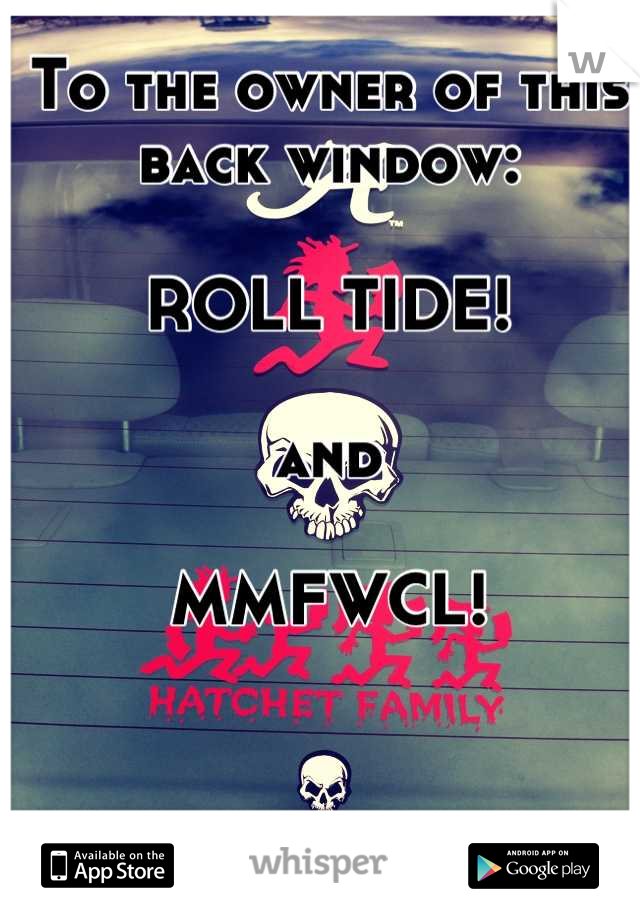 To the owner of this back window:  ROLL TIDE!  and  MMFWCL!