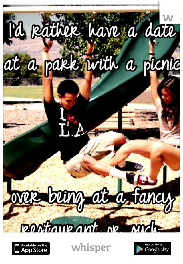 I'd rather have a date at a park with a picnic    over being at a fancy restaurant or such.
