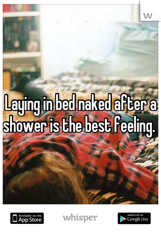 Laying in bed naked after a shower is the best feeling.
