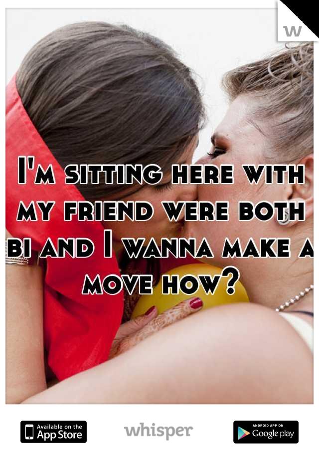 I'm sitting here with my friend were both bi and I wanna make a move how?