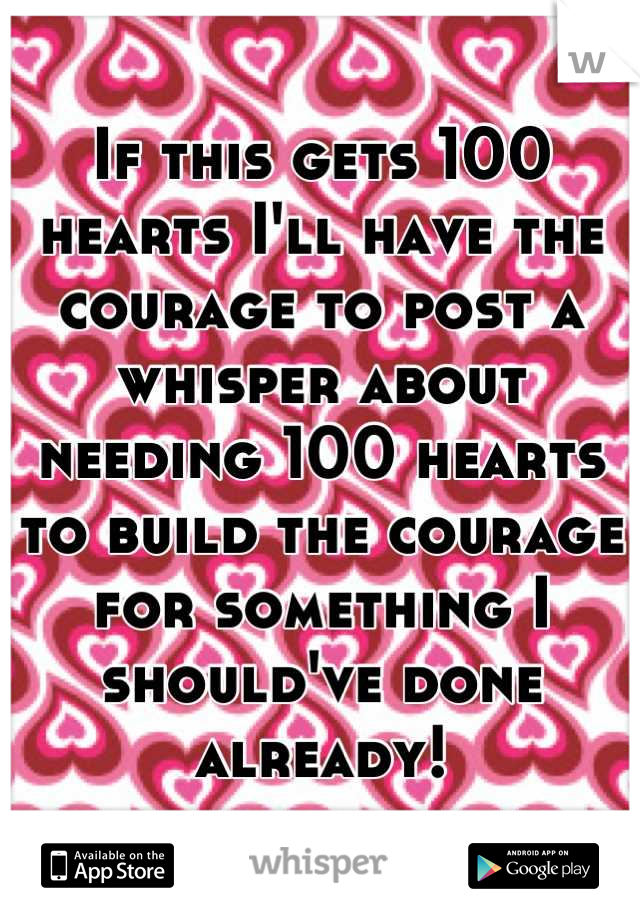 If this gets 100 hearts I'll have the courage to post a whisper about needing 100 hearts to build the courage for something I should've done already!