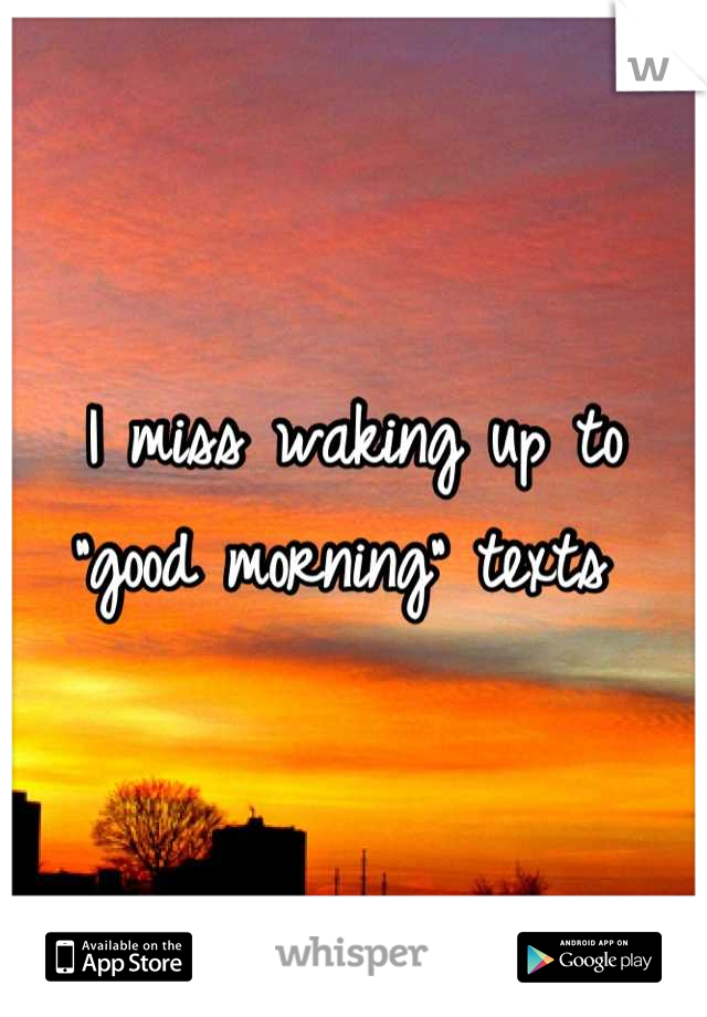 "I miss waking up to ""good morning"" texts"