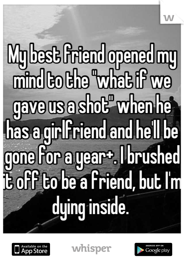 """My best friend opened my mind to the """"what if we gave us a shot"""" when he has a girlfriend and he'll be gone for a year+. I brushed it off to be a friend, but I'm dying inside."""