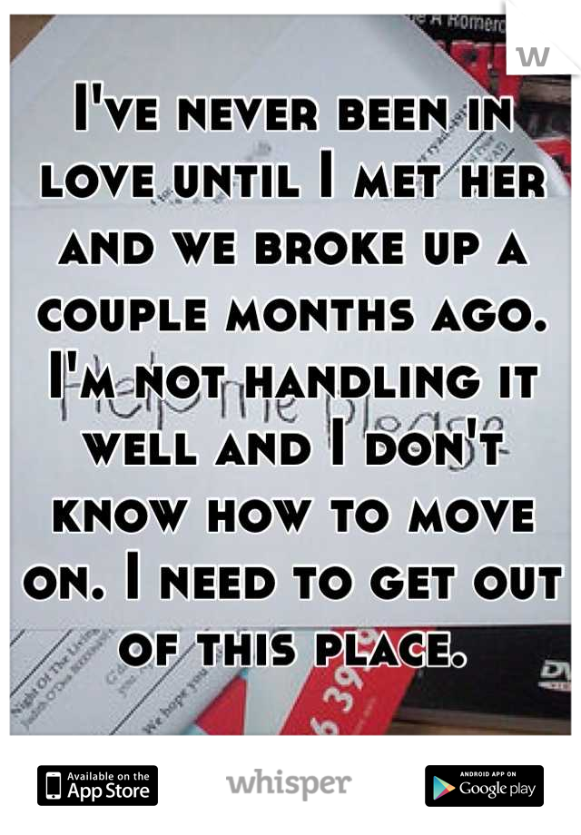 I've never been in love until I met her and we broke up a couple months ago. I'm not handling it well and I don't know how to move on. I need to get out of this place.