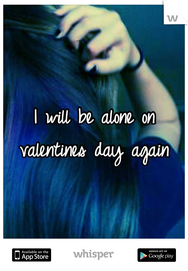 I will be alone on valentines day again