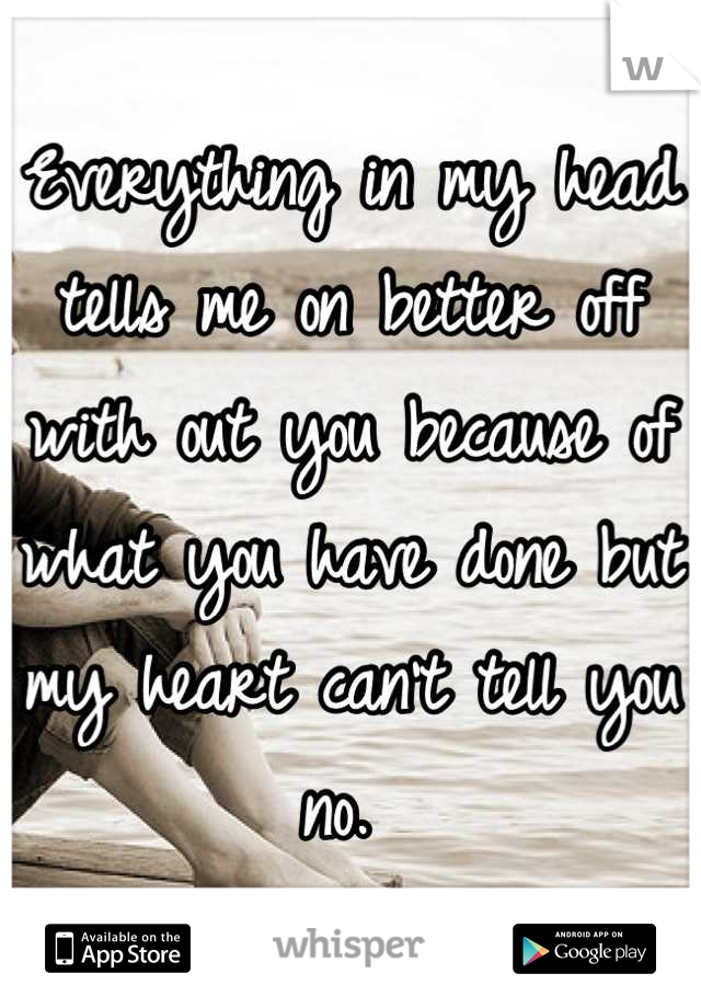 Everything in my head tells me on better off with out you because of what you have done but my heart can't tell you no.