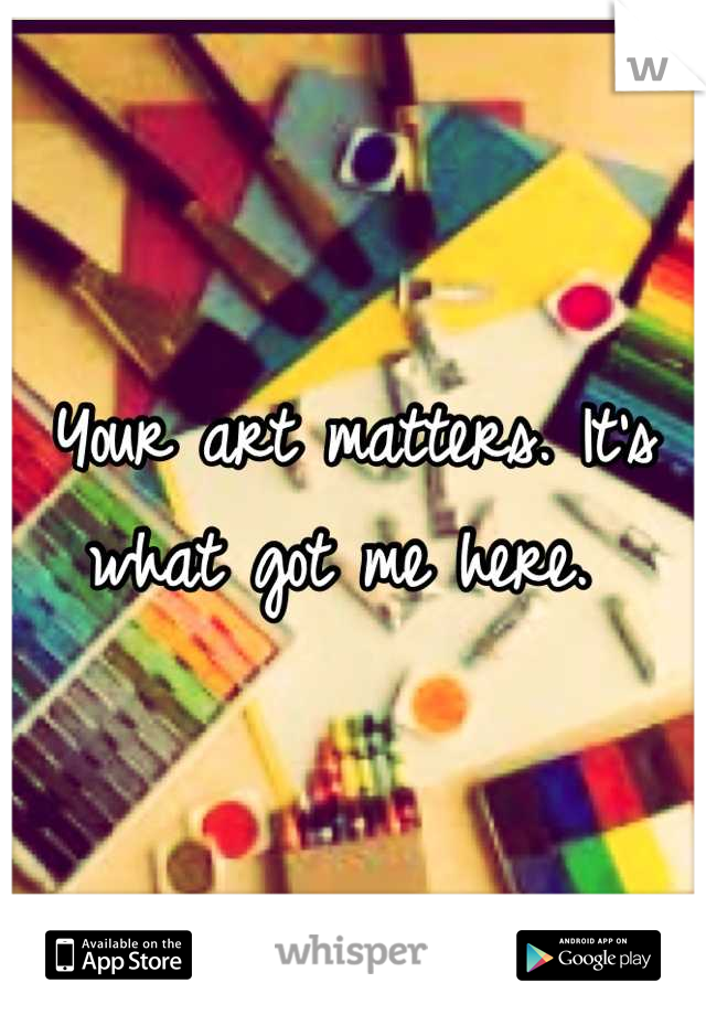 Your art matters. It's what got me here.