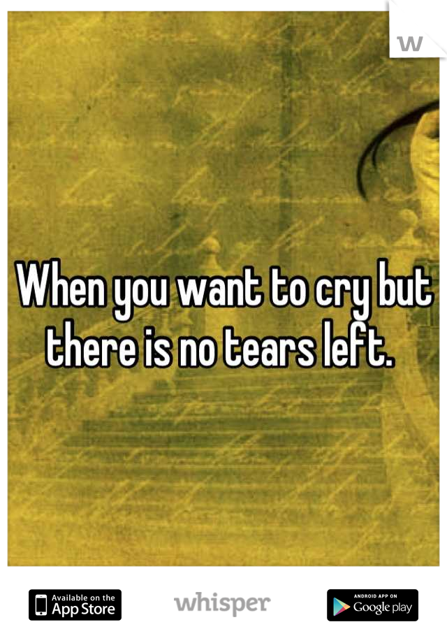 When you want to cry but there is no tears left.