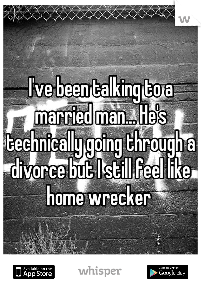 I've been talking to a married man... He's technically going through a divorce but I still feel like home wrecker
