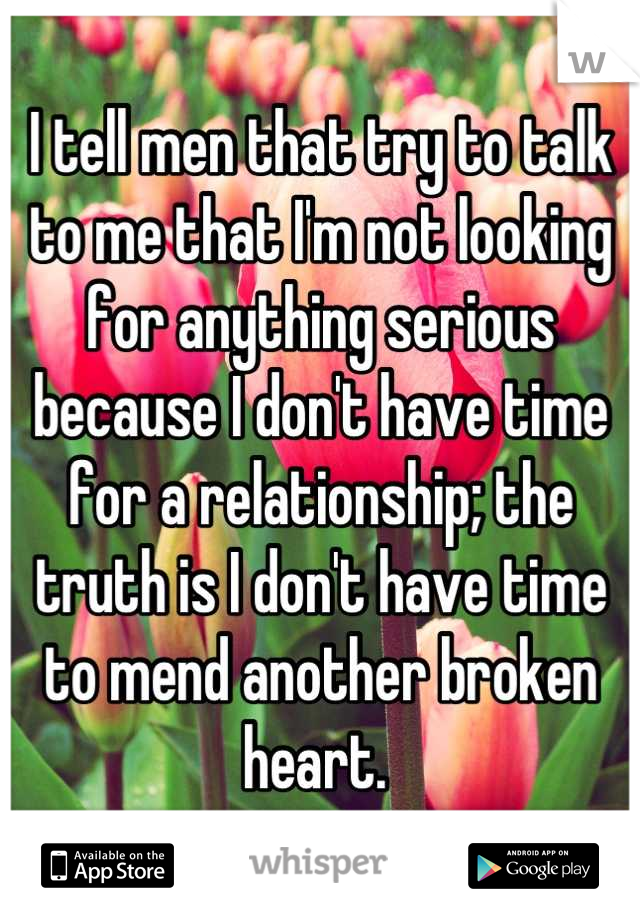 I tell men that try to talk to me that I'm not looking for anything serious because I don't have time for a relationship; the truth is I don't have time to mend another broken heart.
