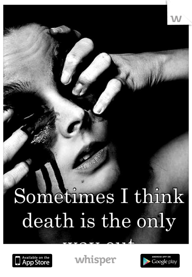 Sometimes I think death is the only way out