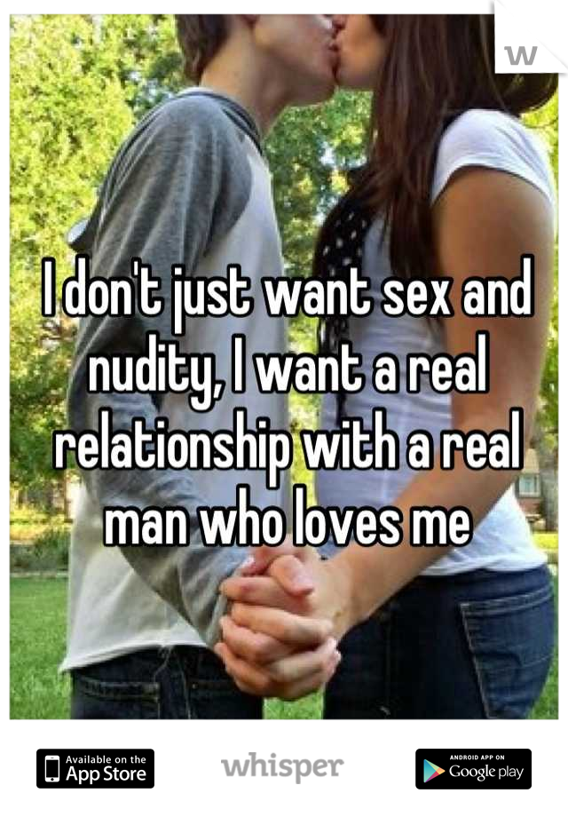 I don't just want sex and nudity, I want a real relationship with a real man who loves me