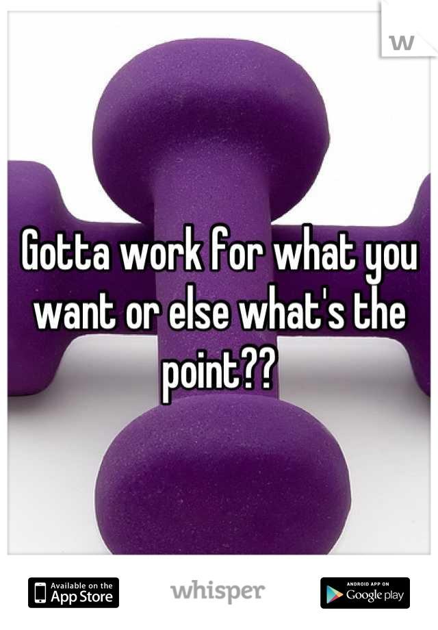 Gotta work for what you want or else what's the point??