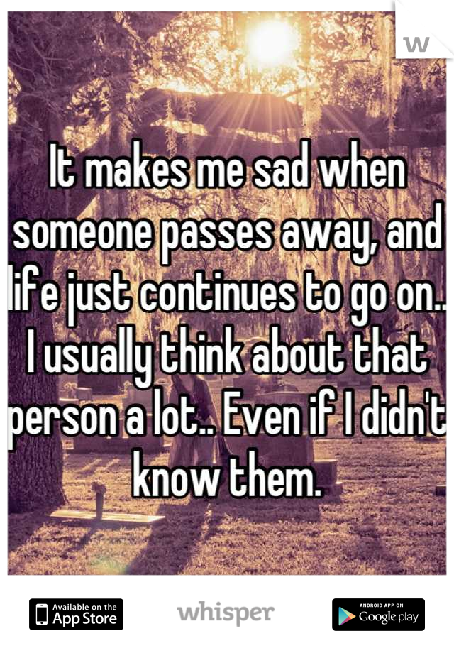 It makes me sad when someone passes away, and life just continues to go on.. I usually think about that person a lot.. Even if I didn't know them.