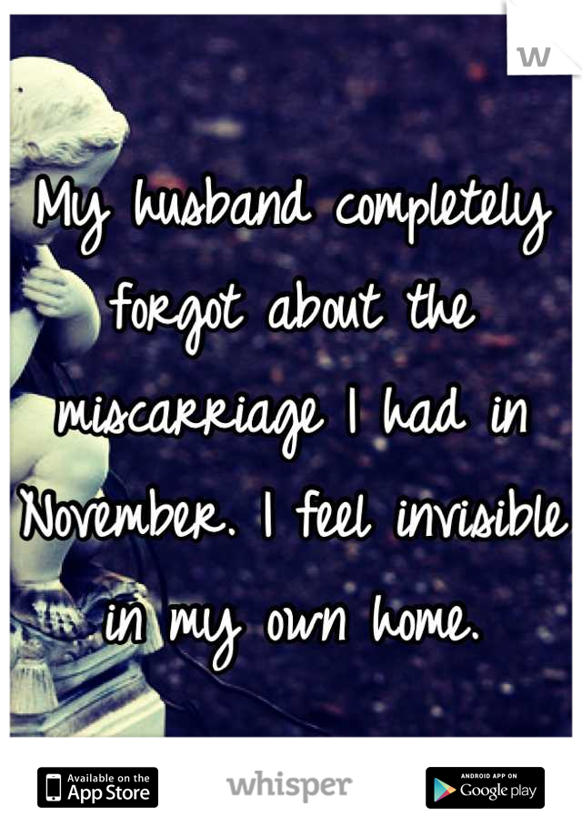 My husband completely forgot about the miscarriage I had in November. I feel invisible in my own home.