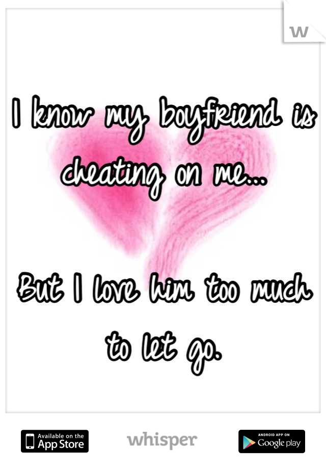 I know my boyfriend is cheating on me...  But I love him too much to let go.