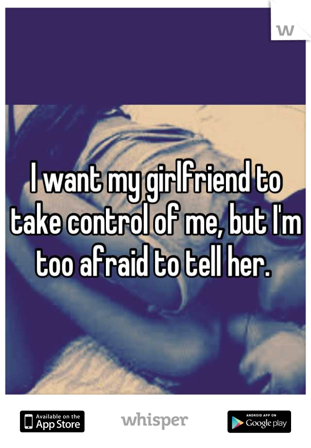 I want my girlfriend to take control of me, but I'm too afraid to tell her.
