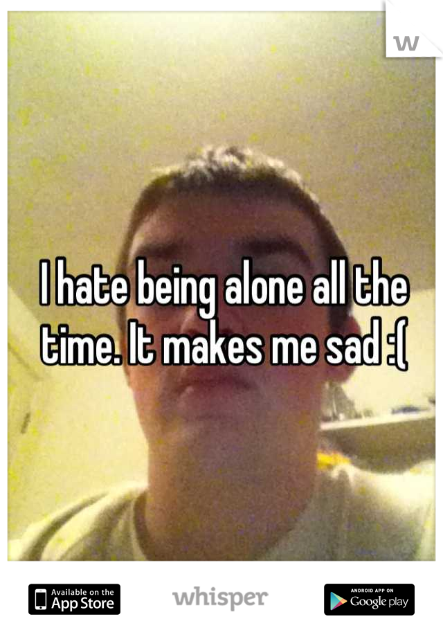 I hate being alone all the time. It makes me sad :(