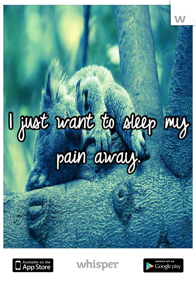 I just want to sleep my pain away.
