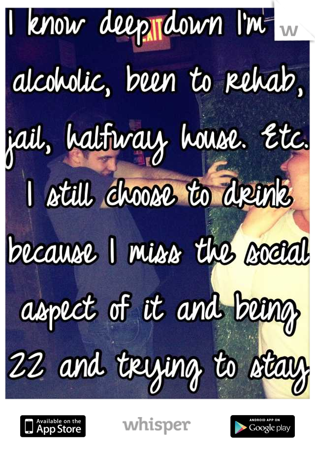 I know deep down I'm an alcoholic, been to rehab, jail, halfway house. Etc. I still choose to drink because I miss the social aspect of it and being 22 and trying to stay sober is impossible:/
