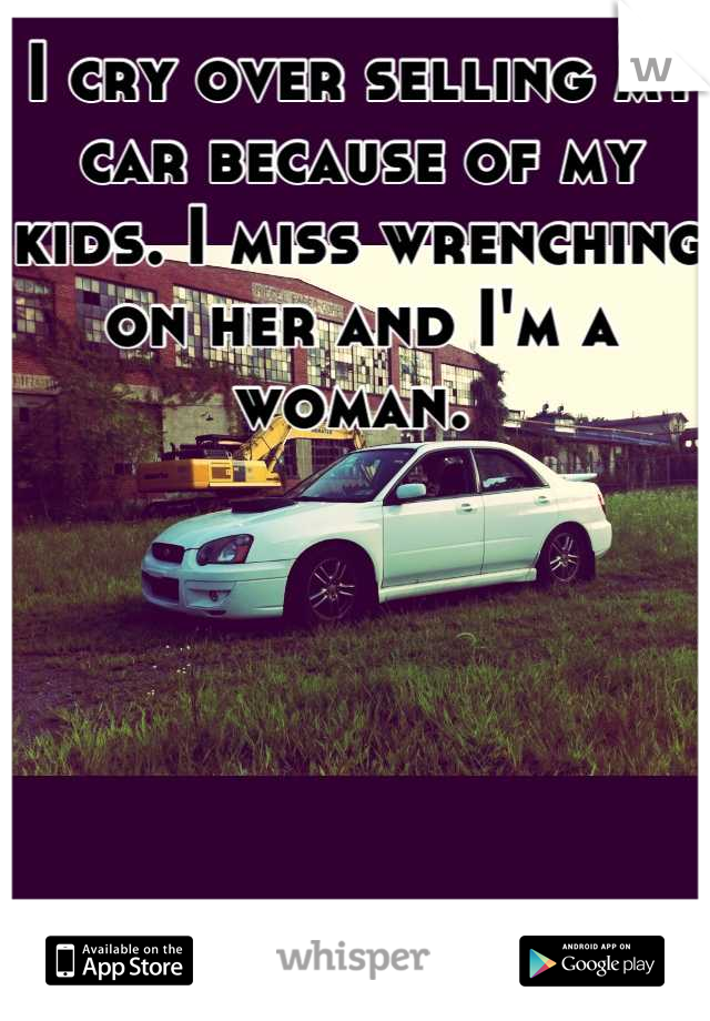 I cry over selling my car because of my kids. I miss wrenching on her and I'm a woman.